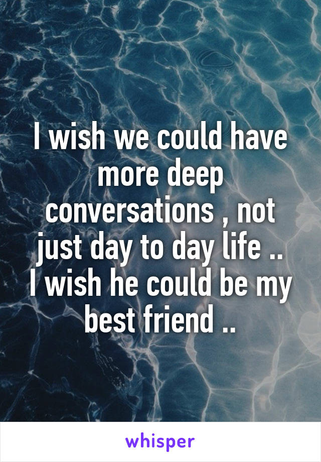 I wish we could have more deep conversations , not just day to day life .. I wish he could be my best friend ..