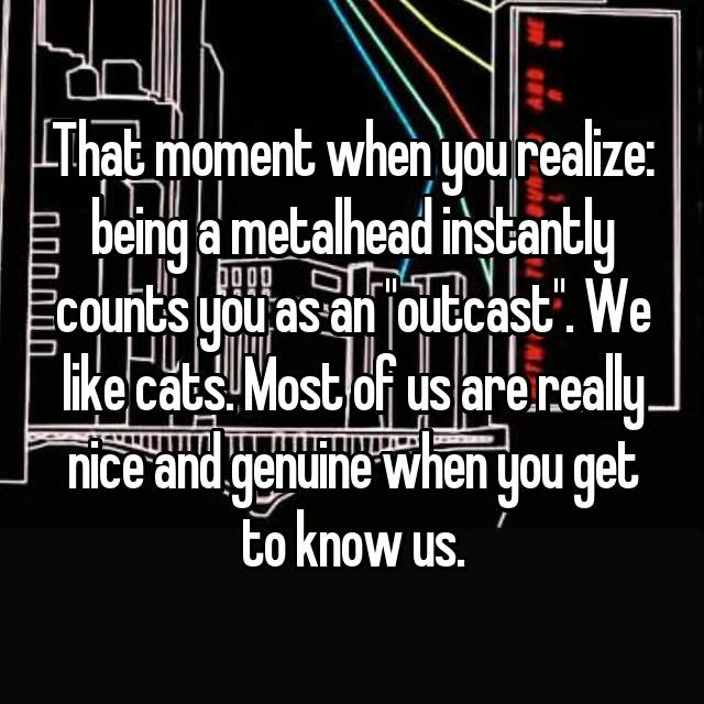 "That moment when you realize: being a metalhead instantly counts you as an ""outcast"". We like cats. Most of us are really nice and genuine when you get to know us."