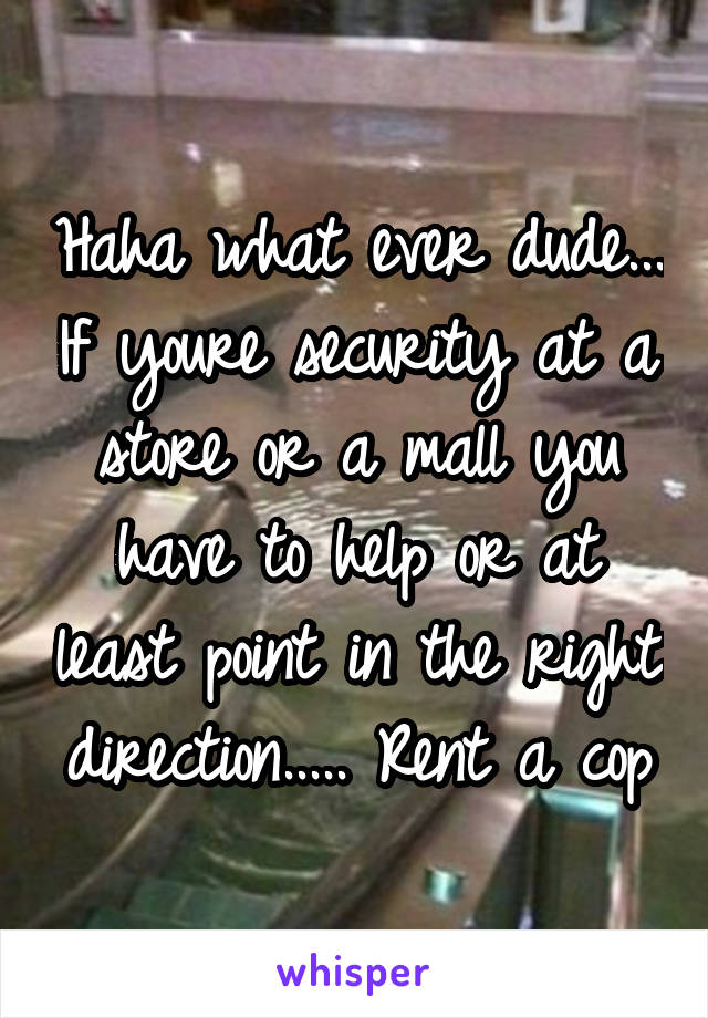 Haha what ever dude... If youre security at a store or a mall you have to help or at least point in the right direction..... Rent a cop