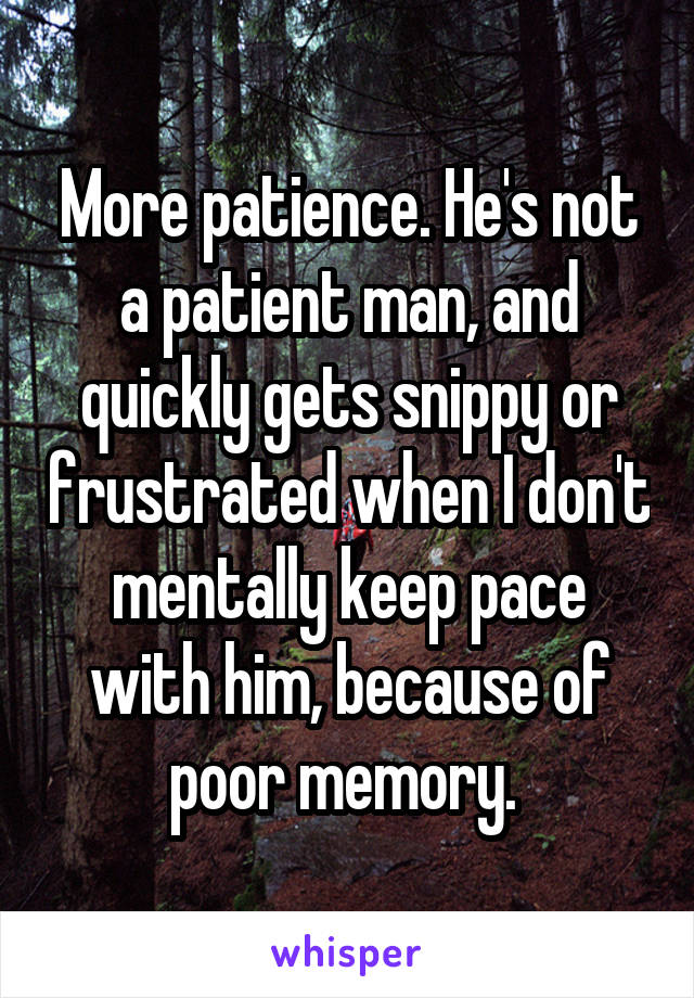 More patience. He's not a patient man, and quickly gets snippy or frustrated when I don't mentally keep pace with him, because of poor memory.