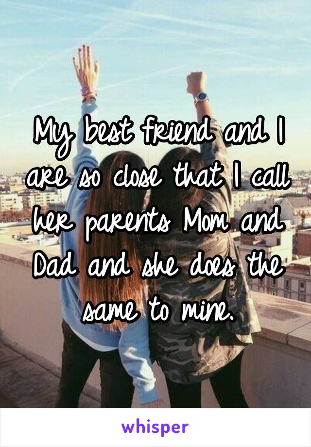 My best friend and I are so close that I call her parents Mom and Dad and she does the same to mine.