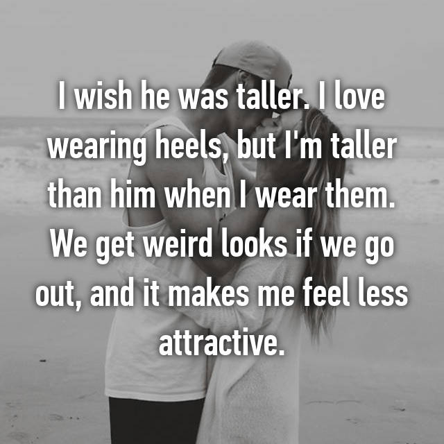 I wish he was taller. I love wearing heels, but I'm taller than him when I wear them. We get weird looks if we go out, and it makes me feel less attractive.