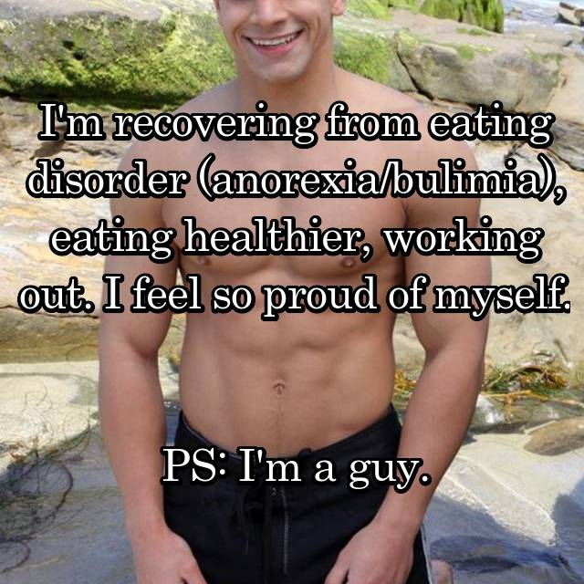 I'm recovering from eating disorder (anorexia/bulimia), eating healthier, working out. I feel so proud of myself.   PS: I'm a guy.