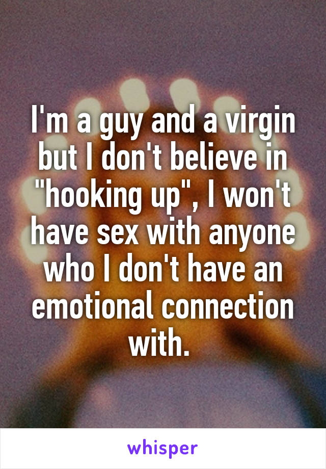 """I'm a guy and a virgin but I don't believe in """"hooking up"""", I won't have sex with anyone who I don't have an emotional connection with."""
