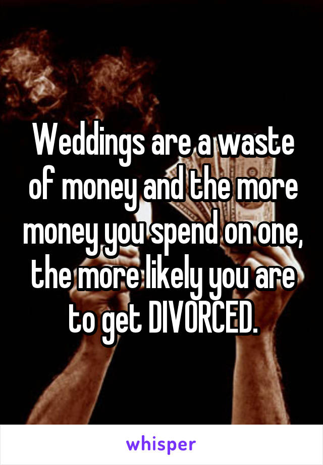 Weddings are a waste of money and the more money you spend on one, the more likely you are to get DIVORCED.