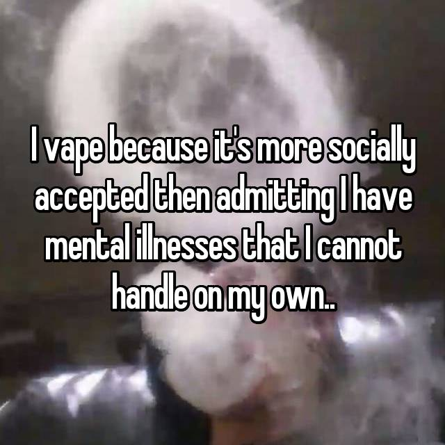 I vape because it's more socially accepted then admitting I have mental illnesses that I cannot handle on my own..