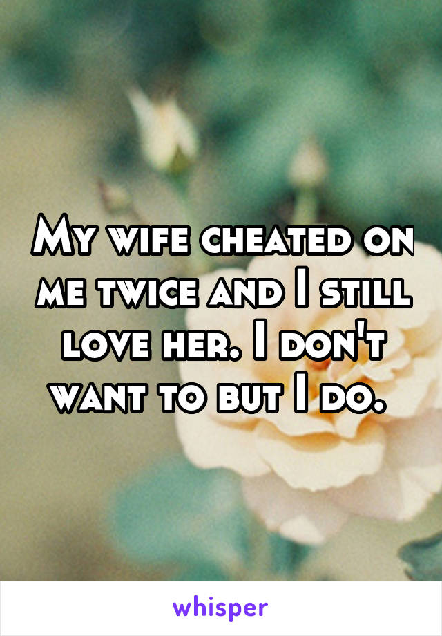 my wife cheated on me twice and i still love her i don t want to