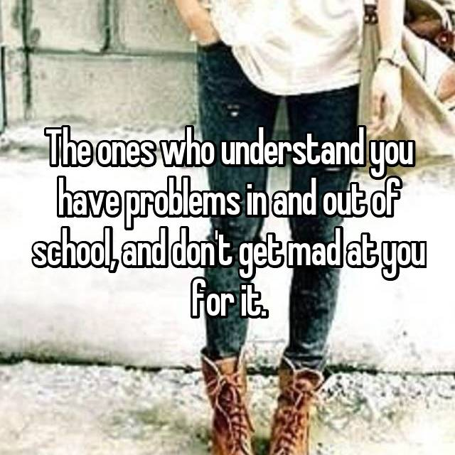 The ones who understand you have problems in and out of school, and don't get mad at you for it.