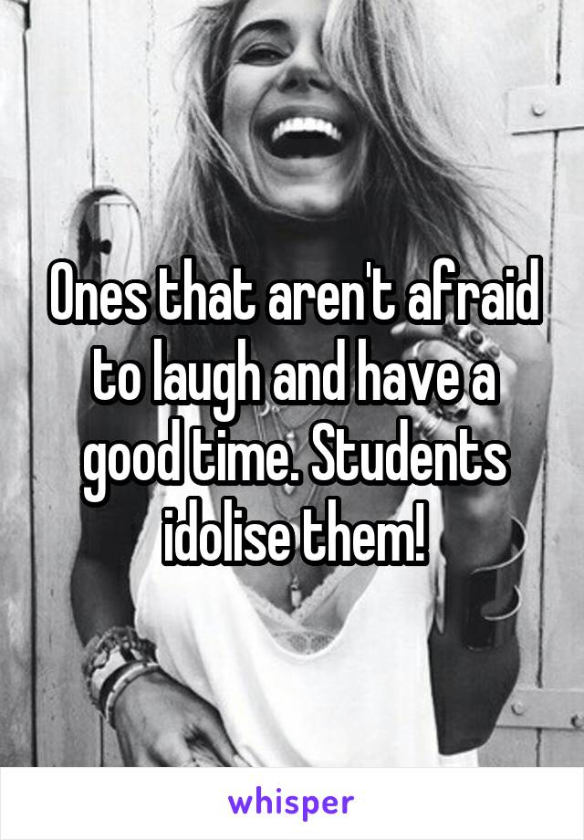 Ones that aren't afraid to laugh and have a good time. Students idolise them!