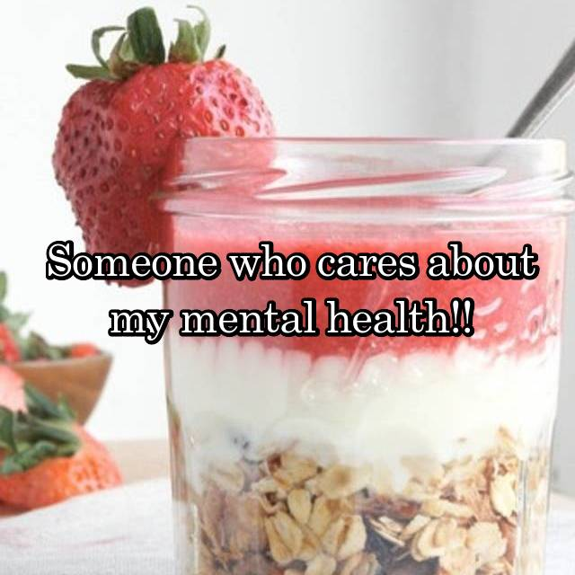 Someone who cares about my mental health!!