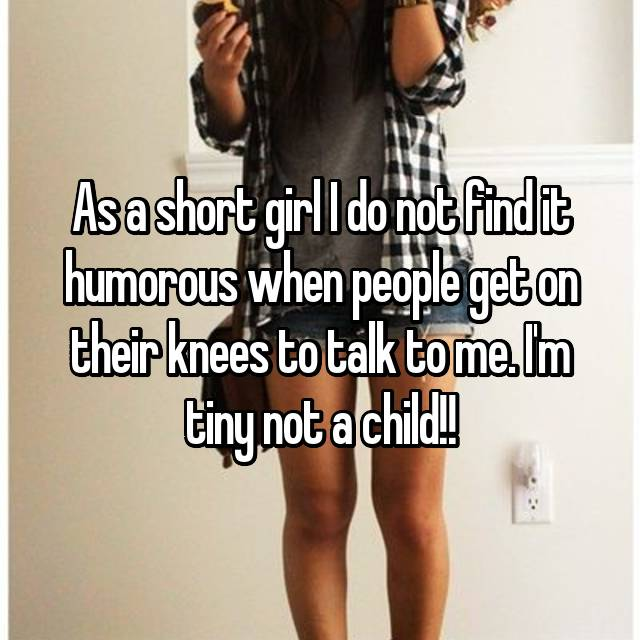 As a short girl I do not find it humorous when people get on their knees to talk to me. I'm tiny not a child!!