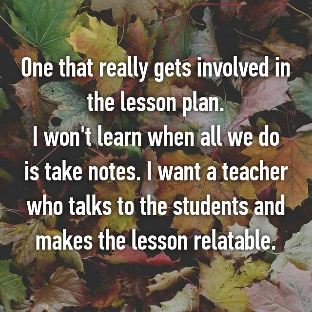 One that really gets involved in the lesson plan. I won't learn when all we do is take notes. I want a teacher who talks to the students and makes the lesson relatable.