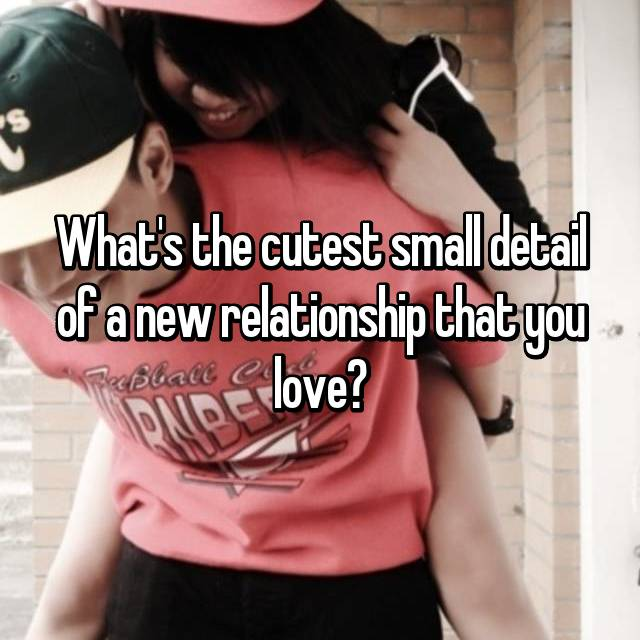 What's the cutest small detail of a new relationship that you love?