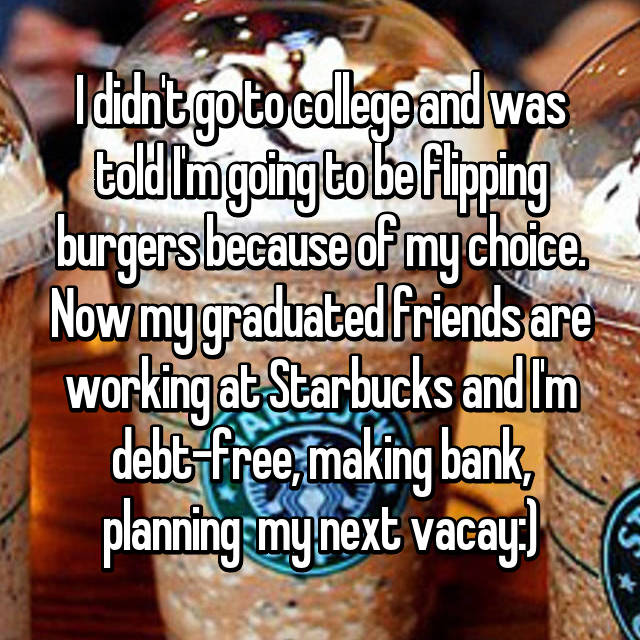 I didn't go to college and was told I'm going to be flipping burgers because of my choice. Now my graduated friends are working at Starbucks and I'm debt-free, making bank, planning  my next vacay:)