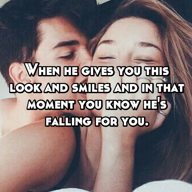 When he gives you this look and smiles and in that moment you know he's falling for you.