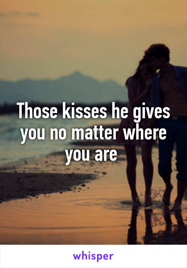Those kisses he gives you no matter where you are
