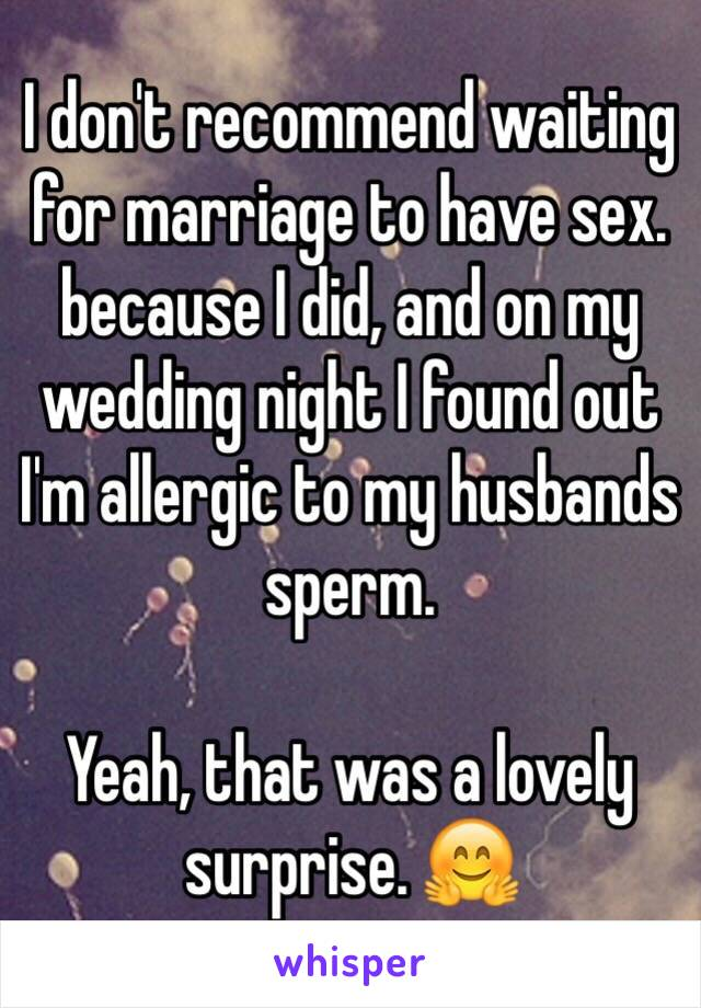 I don't recommend waiting for marriage to have sex.  because I did, and on my wedding night I found out I'm allergic to my husbands sperm.    Yeah, that was a lovely surprise. 🤗