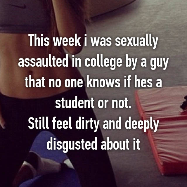 This week i was sexually assaulted in college by a guy that no one knows if hes a student or not. Still feel dirty and deeply disgusted about it