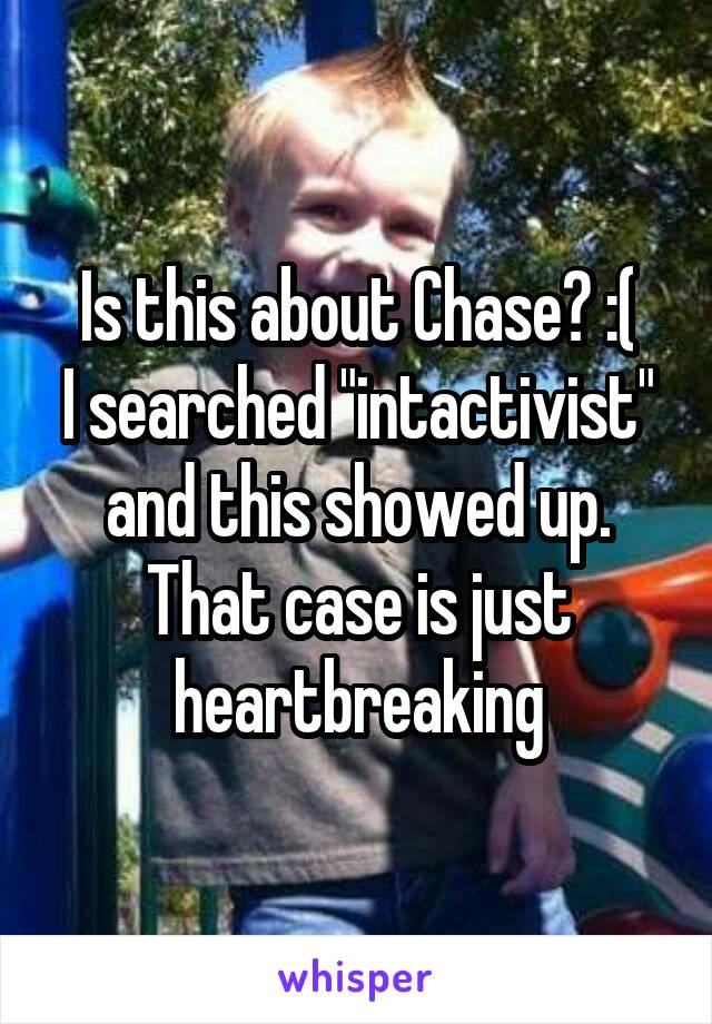 "Is this about Chase? :( I searched ""intactivist"" and this showed up. That case is just heartbreaking"