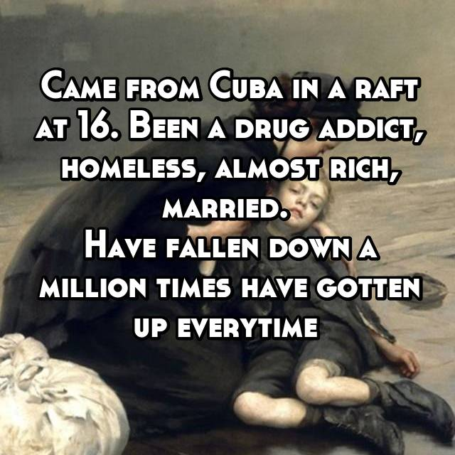 Came from Cuba in a raft at 16. Been a drug addict, homeless, almost rich, married.  Have fallen down a million times have gotten up everytime