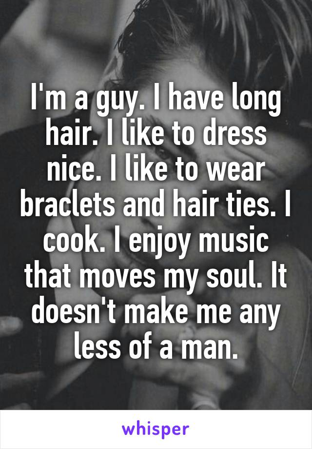 I'm a guy. I have long hair. I like to dress nice. I like to wear braclets and hair ties. I cook. I enjoy music that moves my soul. It doesn't make me any less of a man.