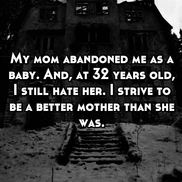 My mom abandoned me as a baby. And, at 32 years old, I still hate her. I strive to be a better mother than she was.