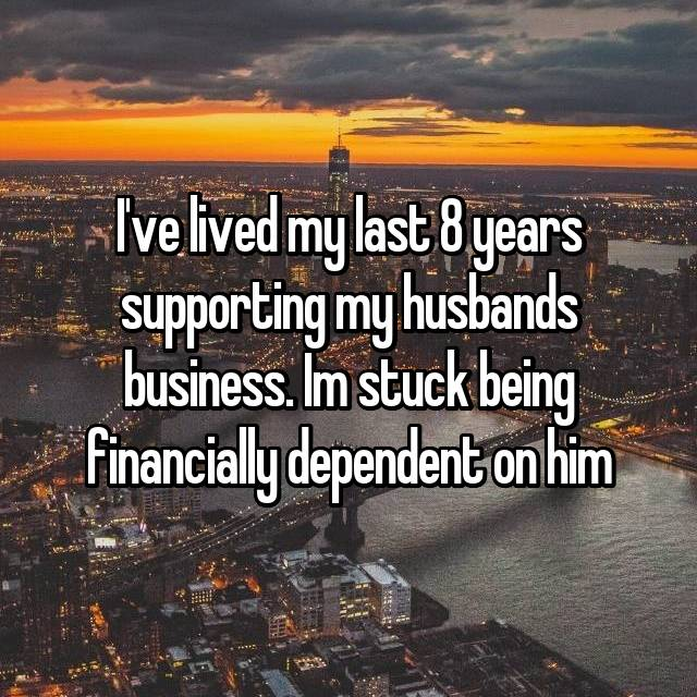 I've lived my last 8 years supporting my husbands business. Im stuck being financially dependent on him