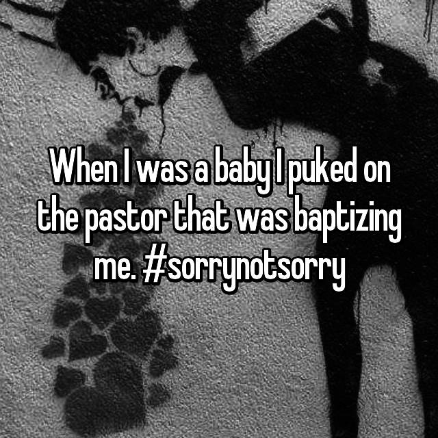 When I was a baby I puked on the pastor that was baptizing me. #sorrynotsorry