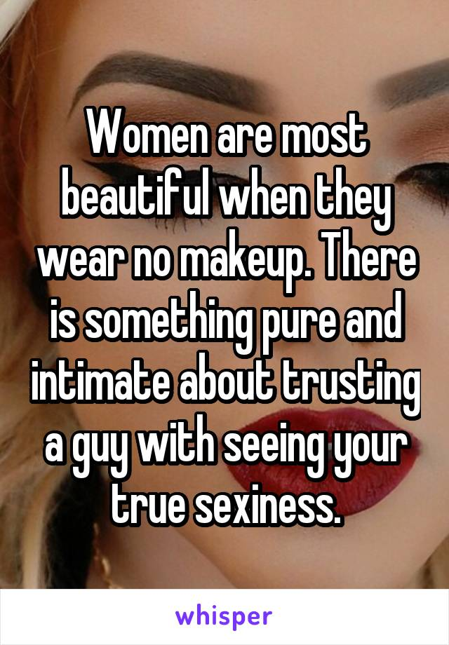 Women are most beautiful when they wear no makeup. There is something pure and intimate about trusting a guy with seeing your true sexiness.