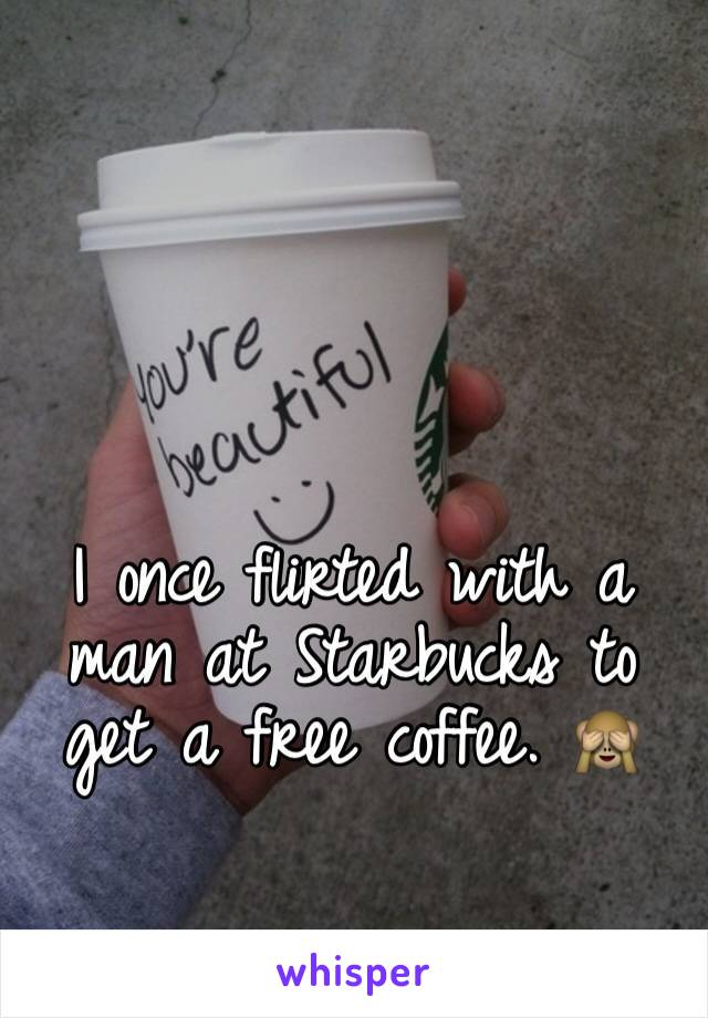 I once flirted with a man at Starbucks to get a free coffee. 🙈