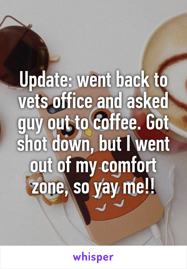 Update: went back to vets office and asked guy out to coffee. Got shot down, but I went out of my comfort zone, so yay me!!