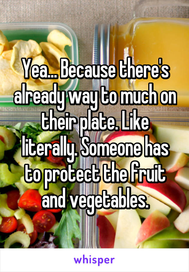 Yea... Because there's already way to much on their plate. Like literally. Someone has to protect the fruit and vegetables.