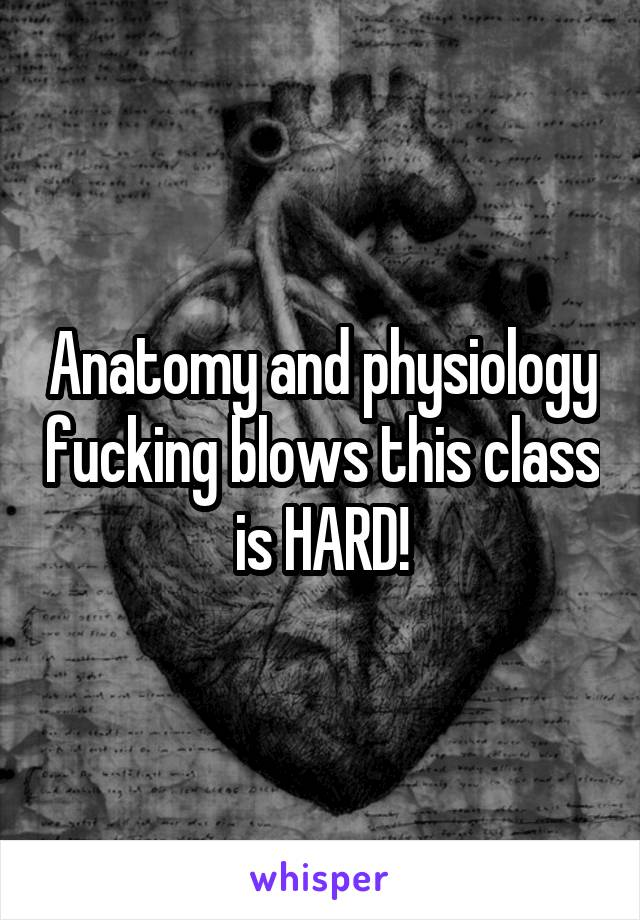 Anatomy and physiology fucking blows this class is HARD!