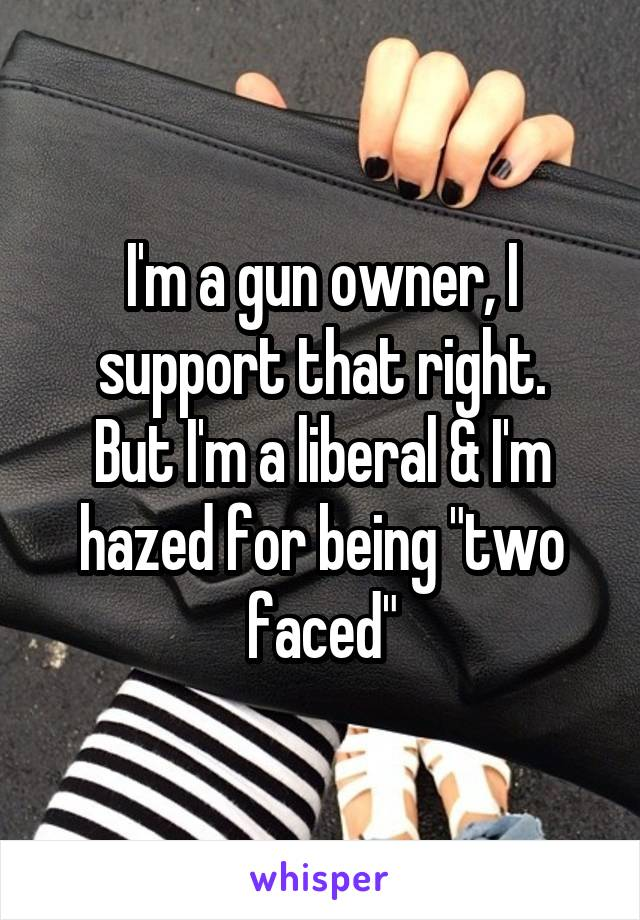 "I'm a gun owner, I support that right. But I'm a liberal & I'm hazed for being ""two faced"""