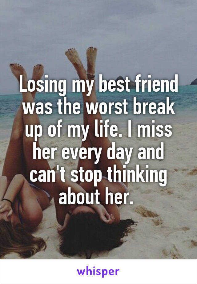 Losing my best friend was the worst break up of my life. I miss her every day and can't stop thinking about her.