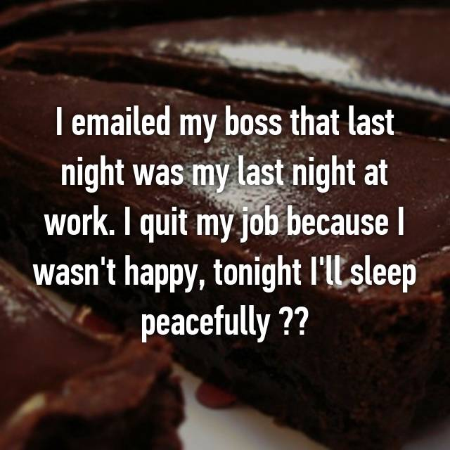 I emailed my boss that last night was my last night at work. I quit my job because I wasn't happy, tonight I'll sleep peacefully ✌🏽️