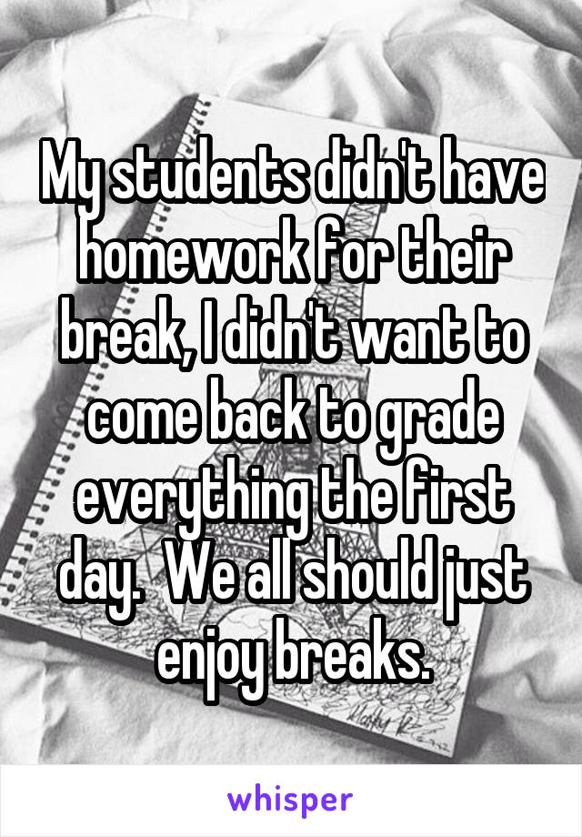 My students didn't have homework for their break, I didn't want to come back to grade everything the first day.  We all should just enjoy breaks.