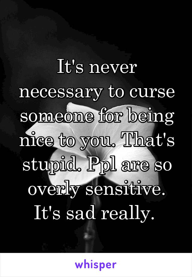 It's never necessary to curse someone for being nice to you  That's