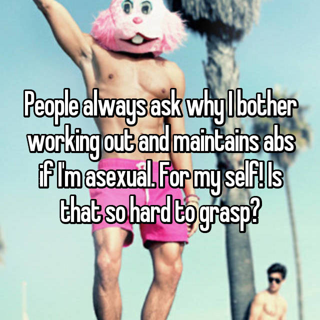 People always ask why I bother working out and maintains abs if I'm asexual. For my self! Is that so hard to grasp?