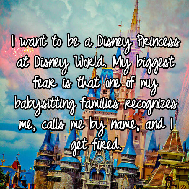 I want to be a Disney Princess at Disney World. My biggest fear is that one of my babysitting families recognizes me, calls me by name, and I get fired.