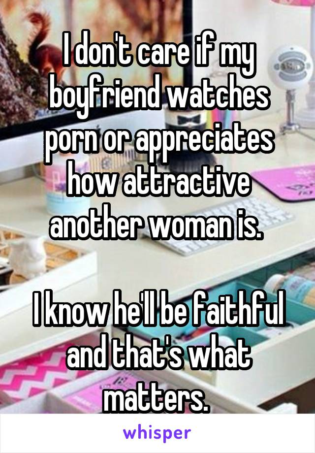 I don't care if my boyfriend watches porn or appreciates how attractive another woman is.   I know he'll be faithful and that's what matters.