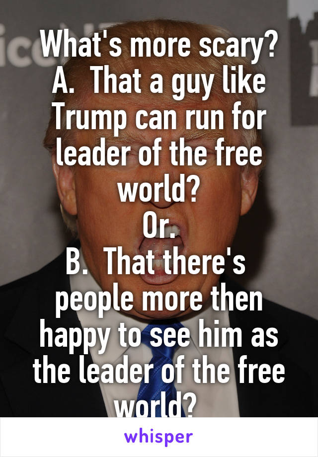 What's more scary? A.  That a guy like Trump can run for leader of the free world? Or. B.  That there's  people more then happy to see him as the leader of the free world?