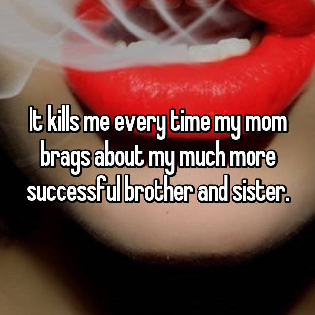 It kills me every time my mom brags about my much more successful brother and sister.