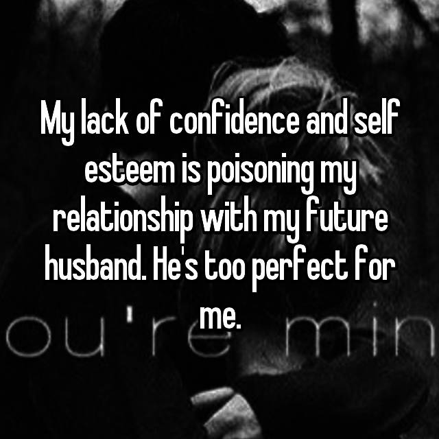 My lack of confidence and self esteem is poisoning my relationship with my future husband. He's too perfect for me.