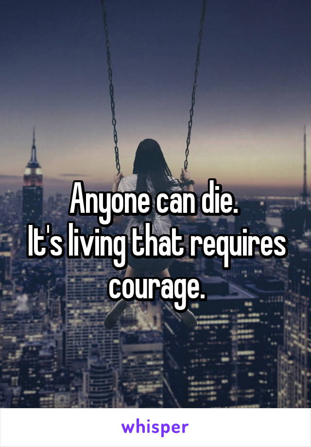 Anyone can die.  It's living that requires courage.