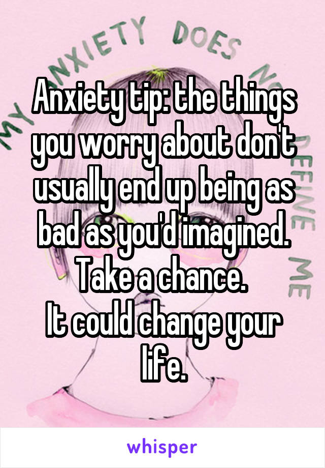 Anxiety tip: the things you worry about don't usually end up being as bad as you'd imagined. Take a chance.  It could change your life.