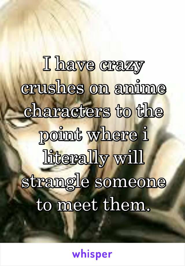 I have crazy crushes on anime characters to the point where i literally will strangle someone to meet them.