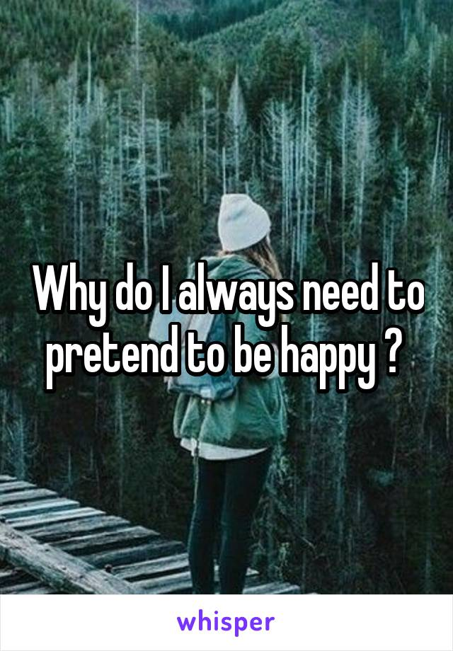 Why do I always need to pretend to be happy ?