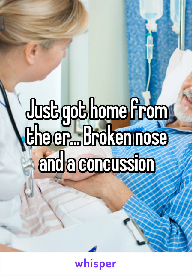 Just got home from the er... Broken nose and a concussion