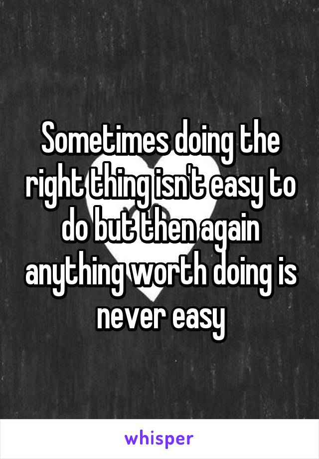 Sometimes doing the right thing isn't easy to do but then again anything worth doing is never easy